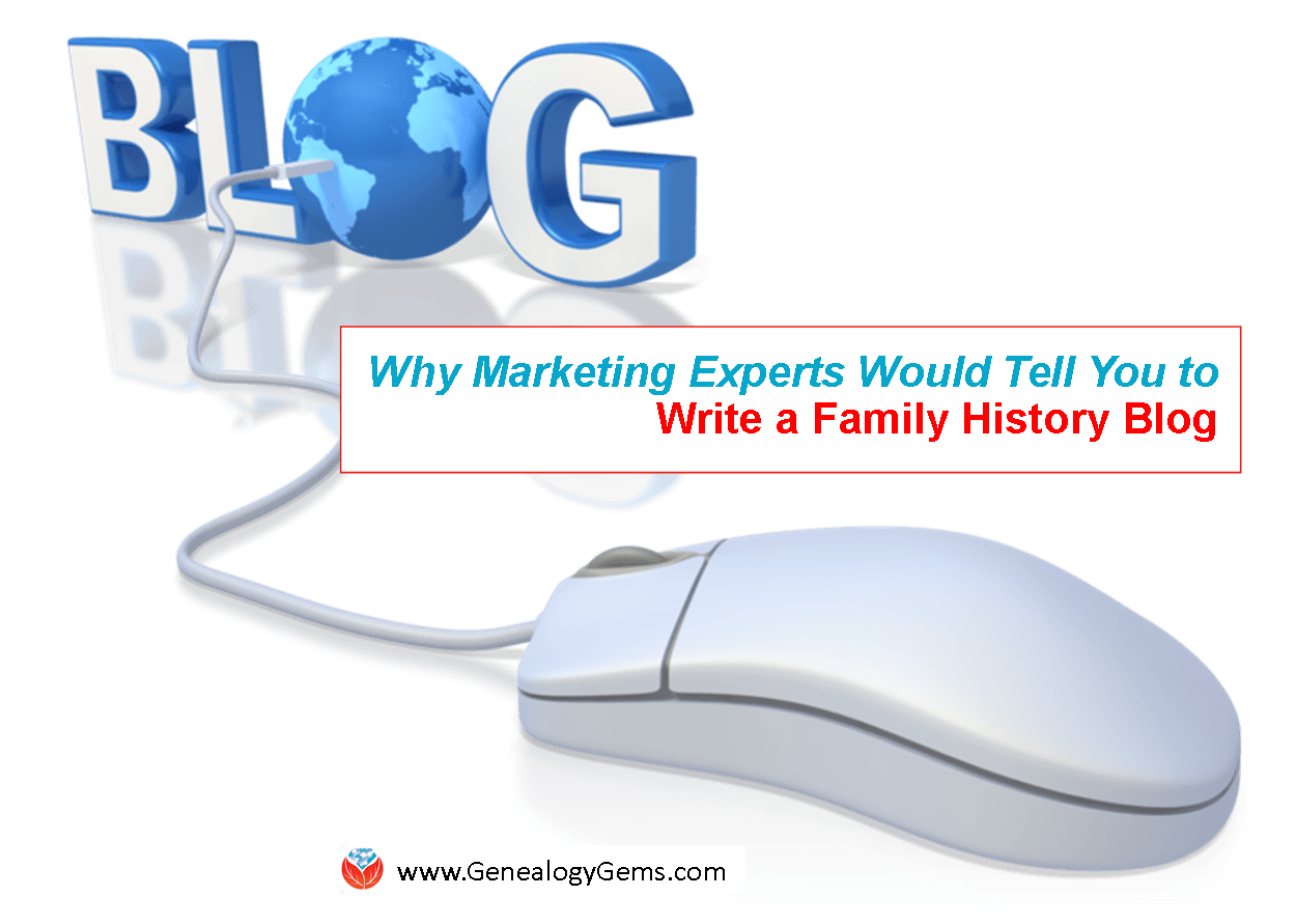 Why Marketing Experts Would Agree That You Should Write a Family History Blog